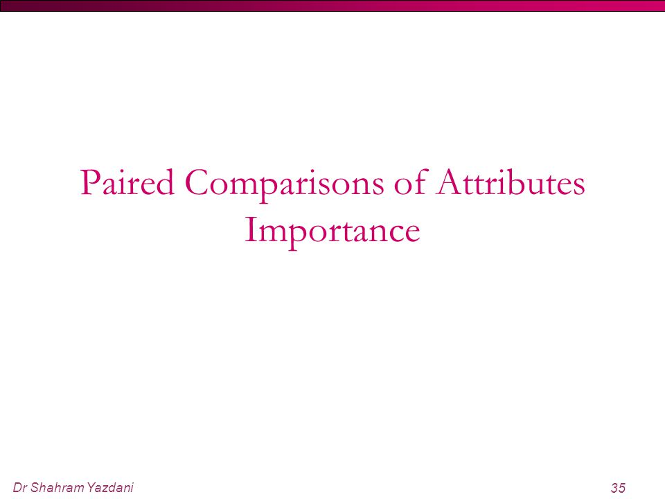 Dr Shahram Yazdani 35 Paired Comparisons of Attributes Importance