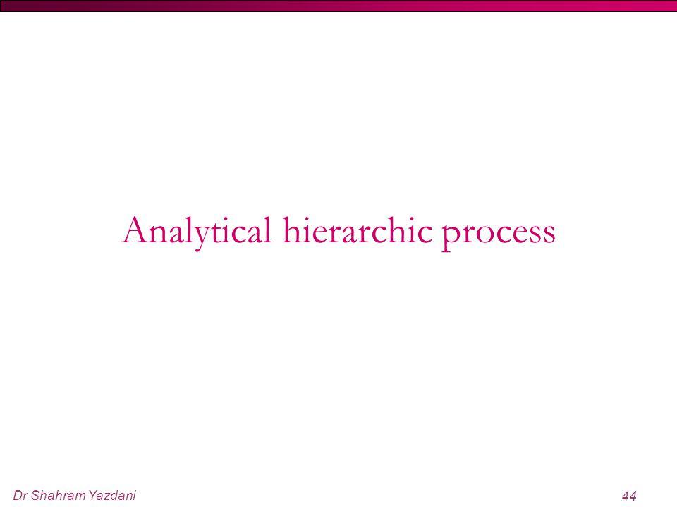 Dr Shahram Yazdani 44 Analytical hierarchic process