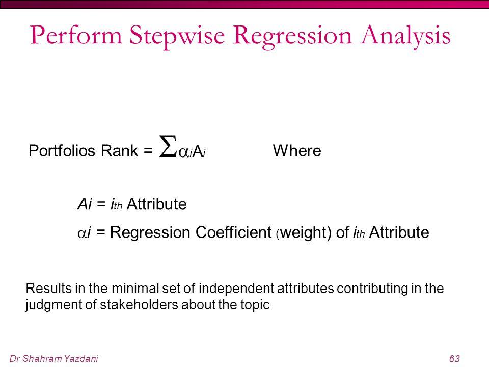 Dr Shahram Yazdani 63 Perform Stepwise Regression Analysis Portfolios Rank = iAiiAi Where Ai = i th Attribute  i = Regression Coefficient ( weigh