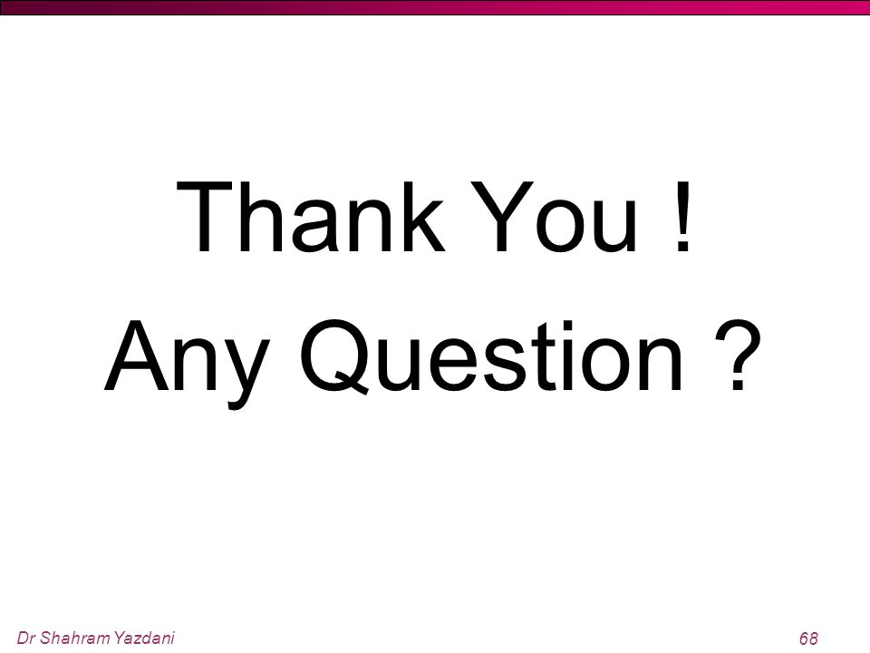 Dr Shahram Yazdani 68 Thank You ! Any Question ?