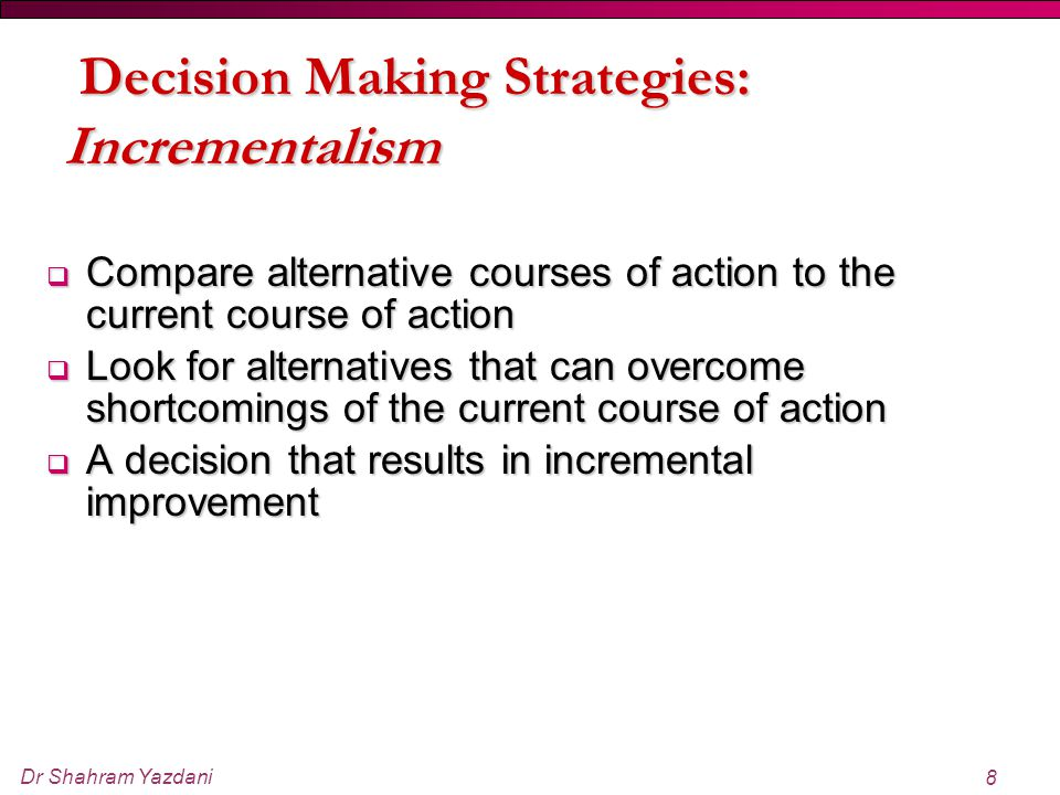 Dr Shahram Yazdani 8  Compare alternative courses of action to the current course of action  Look for alternatives that can overcome shortcomings of