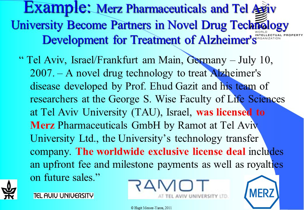 © Hagit Messer-Yaron, 2011 Example: Merz Pharmaceuticals and Tel Aviv University Become Partners in Novel Drug Technology Development for Treatment of Alzheimer s Example: Merz Pharmaceuticals and Tel Aviv University Become Partners in Novel Drug Technology Development for Treatment of Alzheimer s Tel Aviv, Israel/Frankfurt am Main, Germany – July 10, 2007.