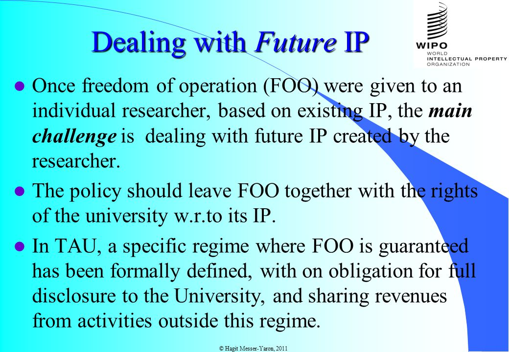 © Hagit Messer-Yaron, 2011 Dealing with Future IP Once freedom of operation (FOO) were given to an individual researcher, based on existing IP, the main challenge is dealing with future IP created by the researcher.