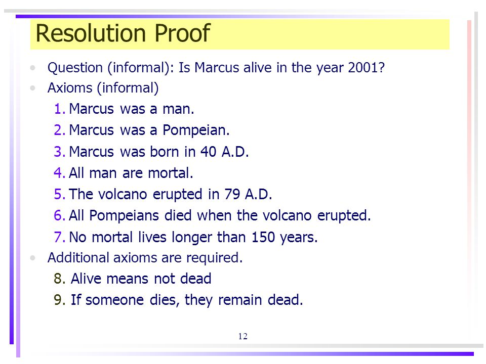 12 Resolution Proof Question (informal): Is Marcus alive in the year 2001? Axioms (informal) 1.Marcus was a man. 2.Marcus was a Pompeian. 3.Marcus was