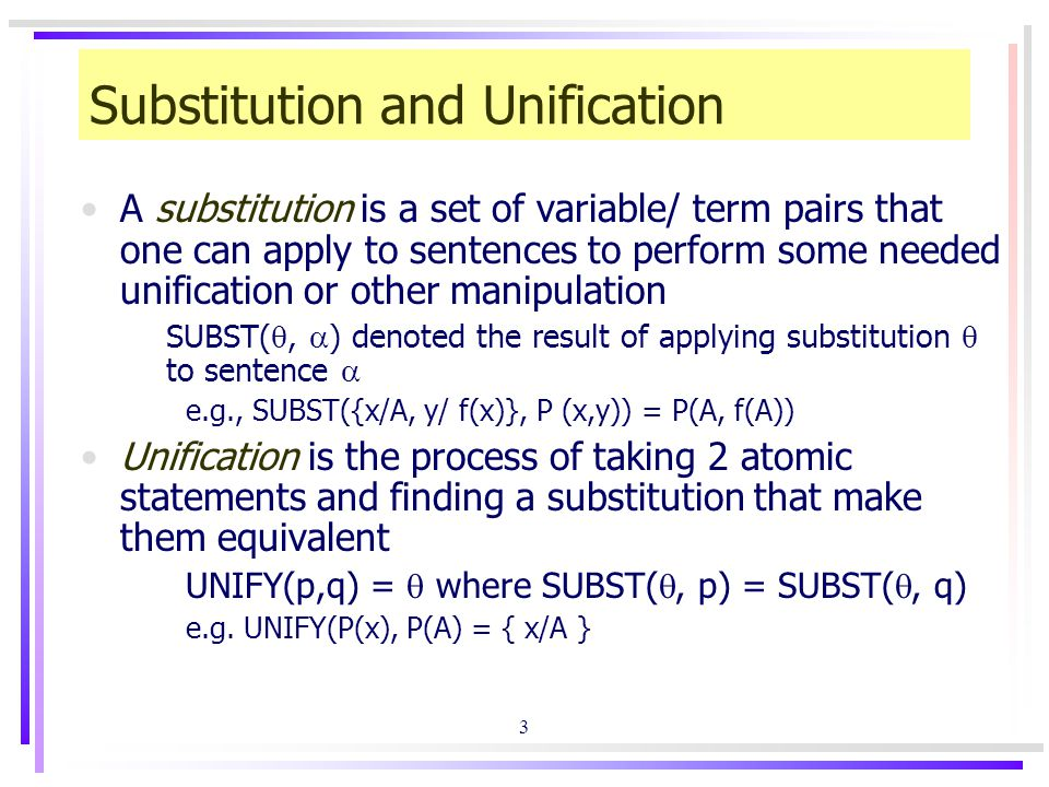 3 Substitution and Unification A substitution is a set of variable/ term pairs that one can apply to sentences to perform some needed unification or other manipulation SUBST( ,  ) denoted the result of applying substitution  to sentence  e.g., SUBST({x/A, y/ f(x)}, P (x,y)) = P(A, f(A)) Unification is the process of taking 2 atomic statements and finding a substitution that make them equivalent UNIFY(p,q) =  where SUBST( , p) = SUBST( , q) e.g.