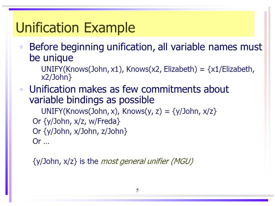 5 Unification Example Before beginning unification, all variable names must be unique UNIFY(Knows(John, x1), Knows(x2, Elizabeth) = {x1/Elizabeth, x2/John} Unification makes as few commitments about variable bindings as possible UNIFY(Knows(John, x), Knows(y, z) = {y/John, x/z} Or {y/John, x/z, w/Freda} Or {y/John, x/John, z/John} Or … {y/John, x/z} is the most general unifier (MGU)