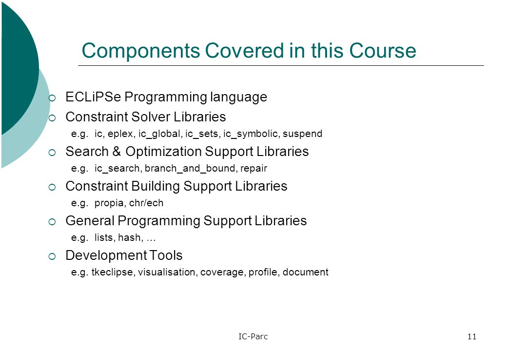 IC-Parc11 Components Covered in this Course  ECLiPSe Programming language  Constraint Solver Libraries e.g.