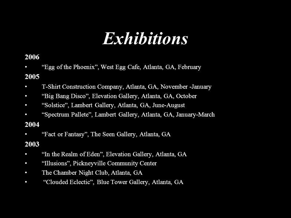 "Exhibitions 2006 ""Egg of the Phoenix"", West Egg Cafe, Atlanta, GA, February 2005 T-Shirt Construction Company, Atlanta, GA, November -January ""Big Ban"