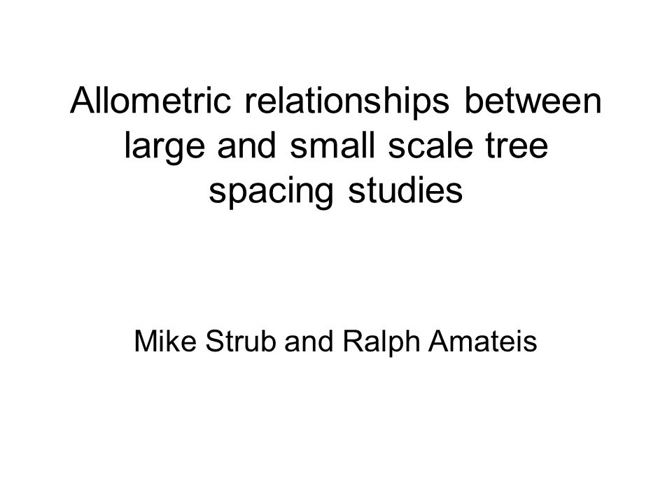 Allometric relationships between large and small scale tree spacing studies Mike Strub and Ralph Amateis