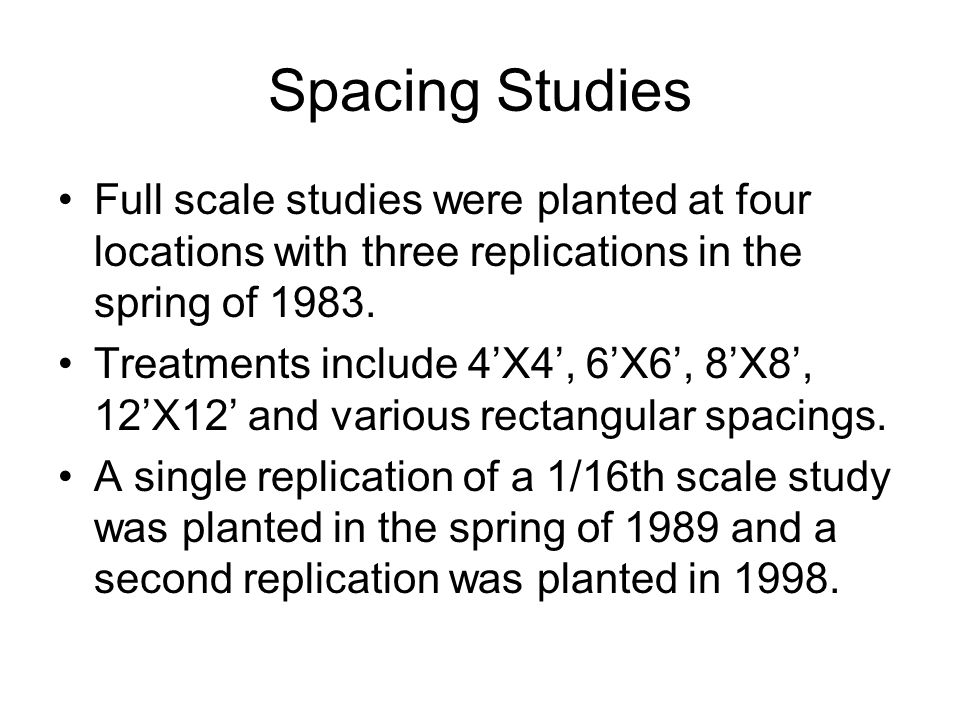 Spacing Studies Full scale studies were planted at four locations with three replications in the spring of 1983. Treatments include 4'X4', 6'X6', 8'X8