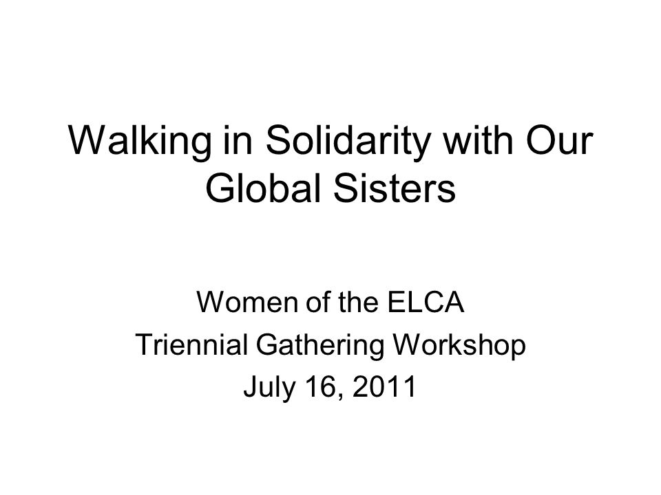 Walking in Solidarity with Our Global Sisters Women of the ELCA Triennial Gathering Workshop July 16, 2011