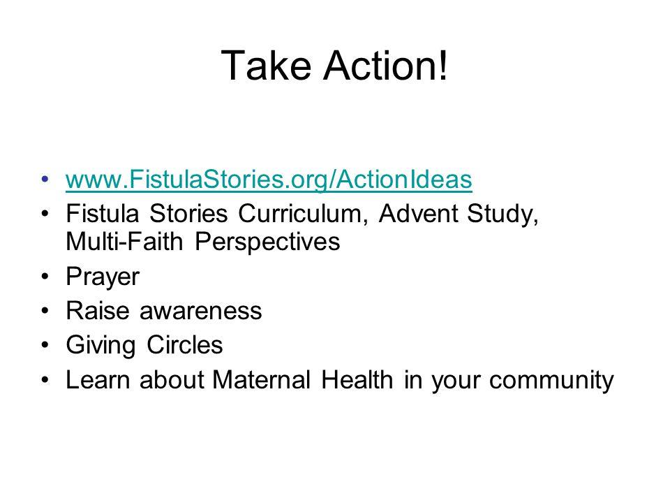 Take Action! www.FistulaStories.org/ActionIdeas Fistula Stories Curriculum, Advent Study, Multi-Faith Perspectives Prayer Raise awareness Giving Circl