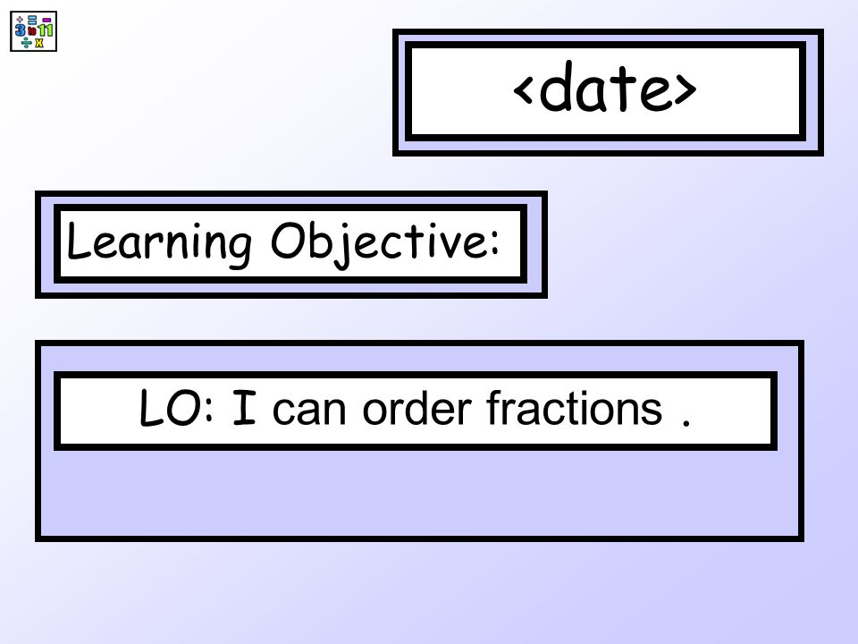 Ordering fractions Ordering fractions would be easy if the denominators were always the same.