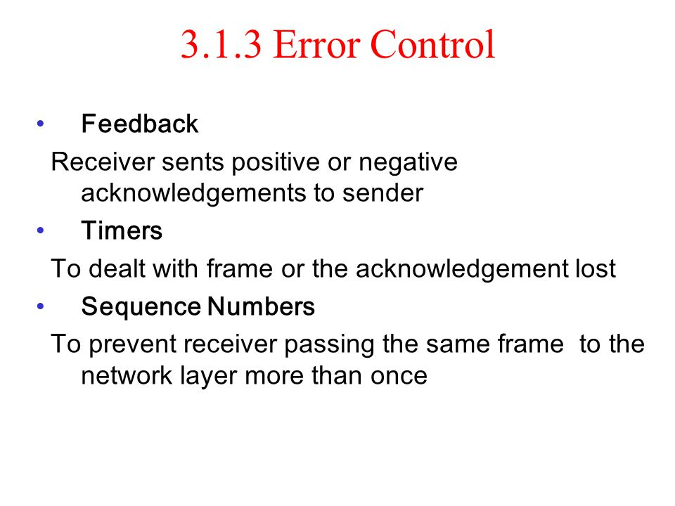 3.1.3 Error Control Feedback Receiver sents positive or negative acknowledgements to sender Timers To dealt with frame or the acknowledgement lost Seq