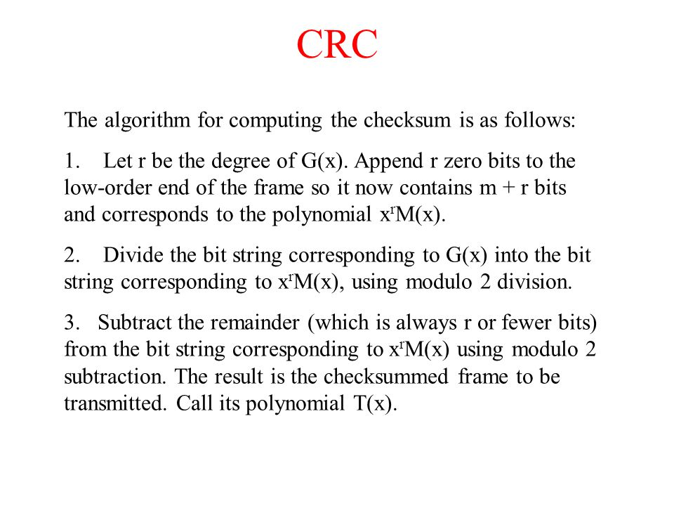 CRC The algorithm for computing the checksum is as follows: 1. Let r be the degree of G(x). Append r zero bits to the low-order end of the frame so it