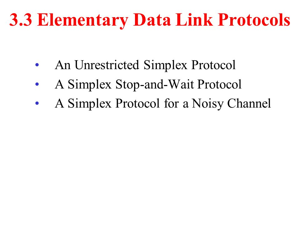 3.3 Elementary Data Link Protocols An Unrestricted Simplex Protocol A Simplex Stop-and-Wait Protocol A Simplex Protocol for a Noisy Channel