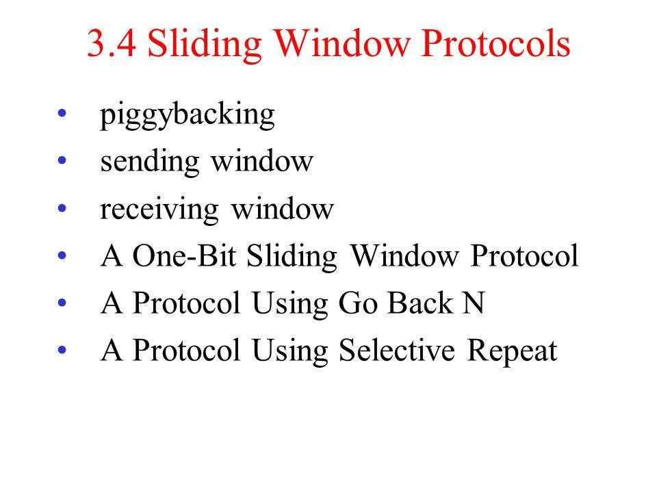 3.4 Sliding Window Protocols piggybacking sending window receiving window A One-Bit Sliding Window Protocol A Protocol Using Go Back N A Protocol Usin