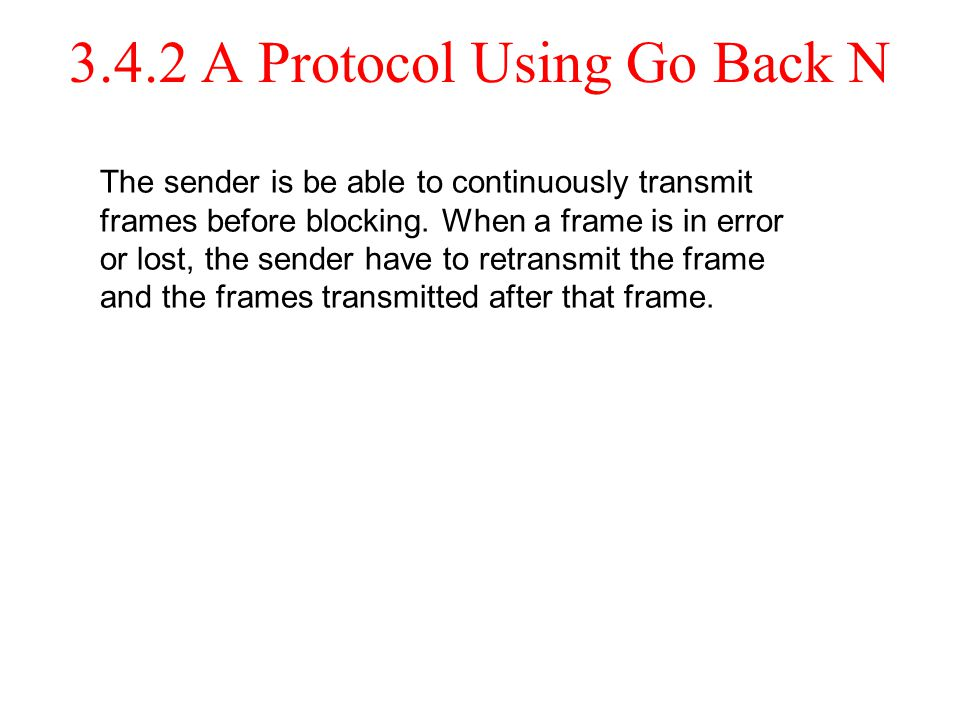3.4.2 A Protocol Using Go Back N The sender is be able to continuously transmit frames before blocking. When a frame is in error or lost, the sender h