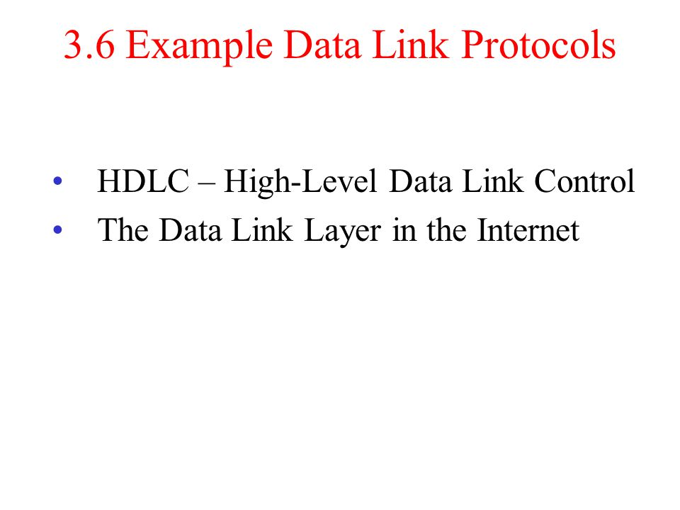 3.6 Example Data Link Protocols HDLC – High-Level Data Link Control The Data Link Layer in the Internet