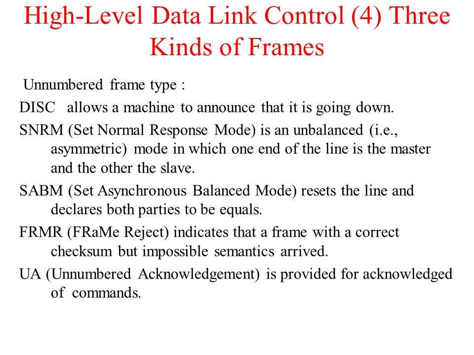 High-Level Data Link Control (4) Three Kinds of Frames Unnumbered frame type : DISC allows a machine to announce that it is going down. SNRM (Set Norm