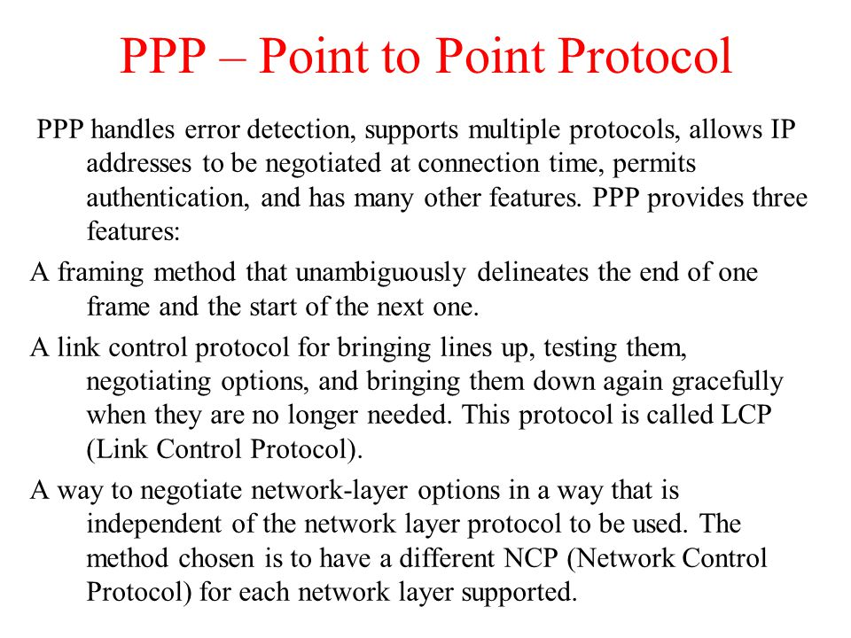 PPP – Point to Point Protocol PPP handles error detection, supports multiple protocols, allows IP addresses to be negotiated at connection time, permi