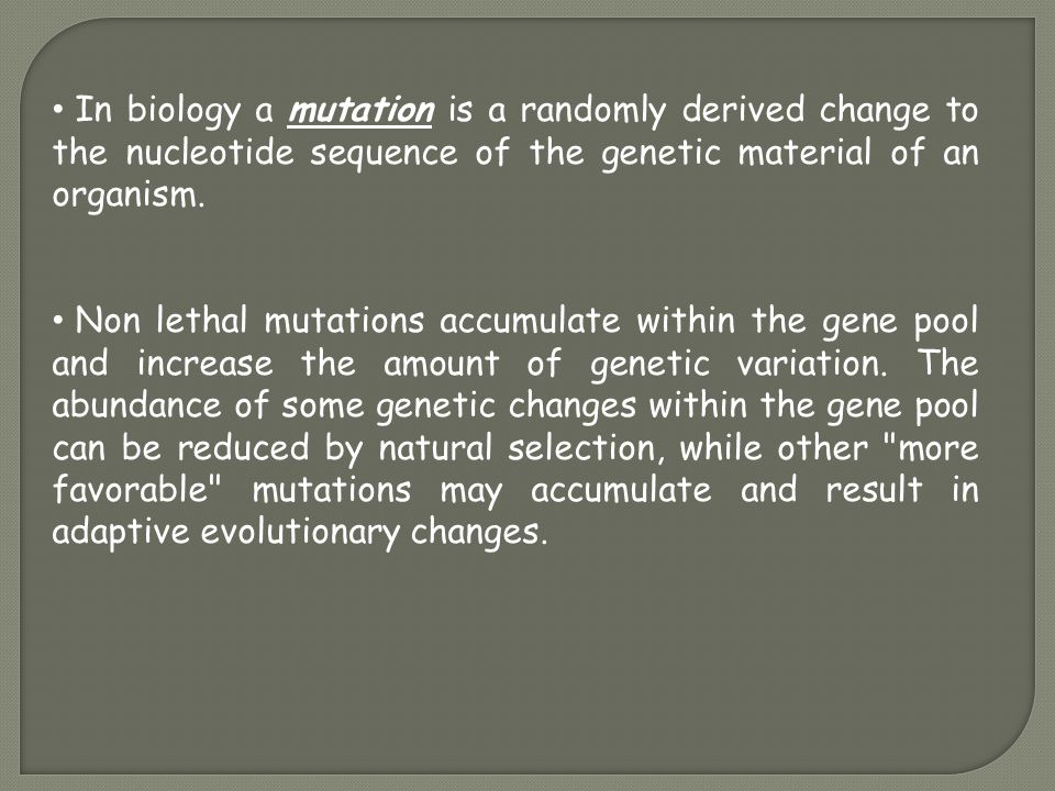 In biology a mutation is a randomly derived change to the nucleotide sequence of the genetic material of an organism. Non lethal mutations accumulate