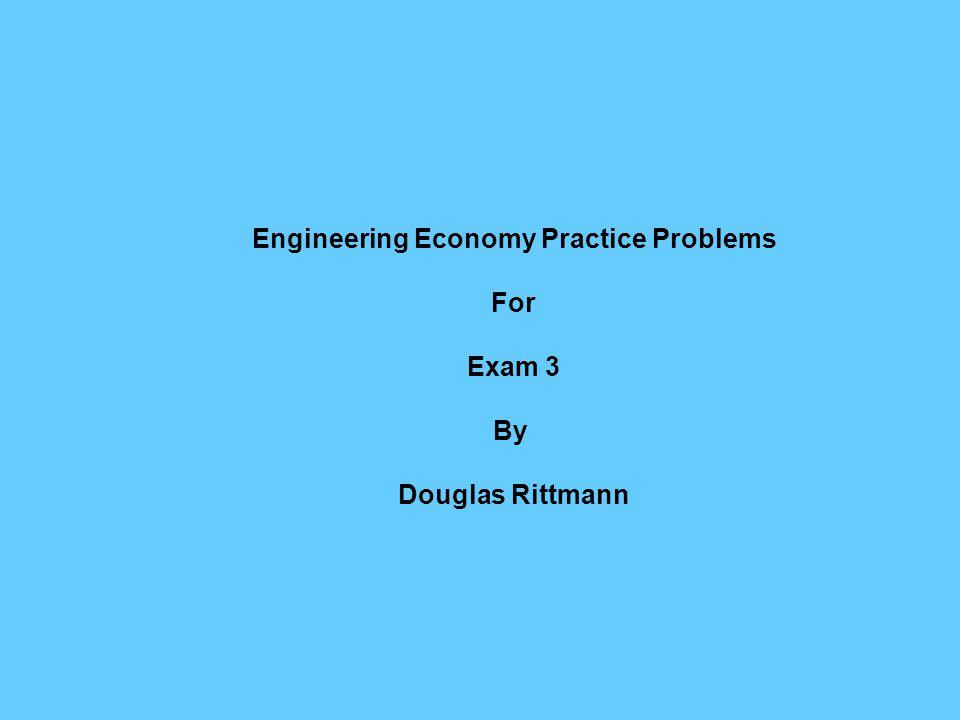 Engineering Economy Practice Problems For Exam 3 By Douglas Rittmann