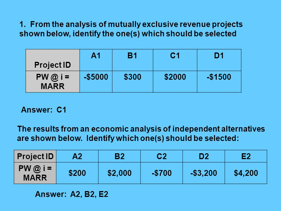 1. From the analysis of mutually exclusive revenue projects shown below, identify the one(s) which should be selected Project ID A1B1C1D1 PW @ i = MAR