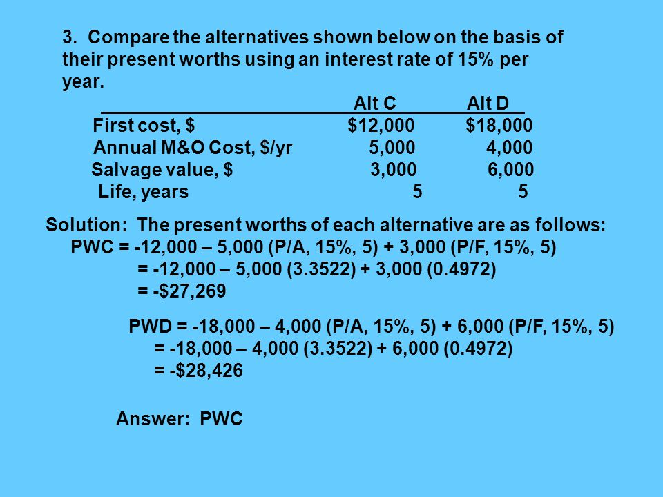 3. Compare the alternatives shown below on the basis of their present worths using an interest rate of 15% per year. Alt C Alt D First cost, $ $12,000