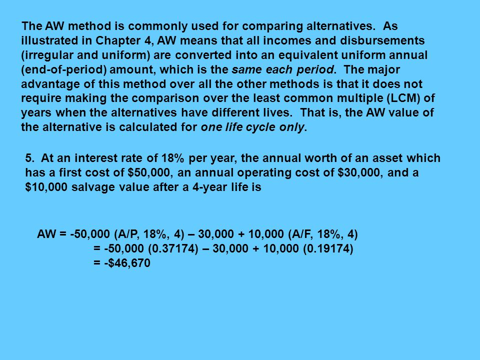 The AW method is commonly used for comparing alternatives. As illustrated in Chapter 4, AW means that all incomes and disbursements (irregular and uni