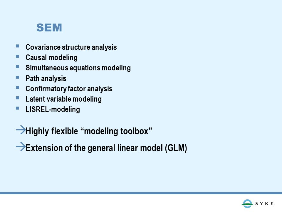 SEM  Covariance structure analysis  Causal modeling  Simultaneous equations modeling  Path analysis  Confirmatory factor analysis  Latent variable modeling  LISREL-modeling  Highly flexible modeling toolbox  Extension of the general linear model (GLM)