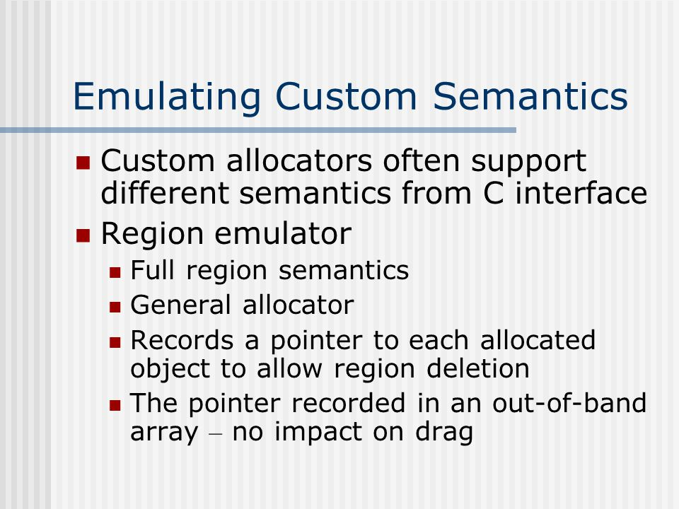 Emulating Custom Semantics Custom allocators often support different semantics from C interface Region emulator Full region semantics General allocator Records a pointer to each allocated object to allow region deletion The pointer recorded in an out-of-band array – no impact on drag