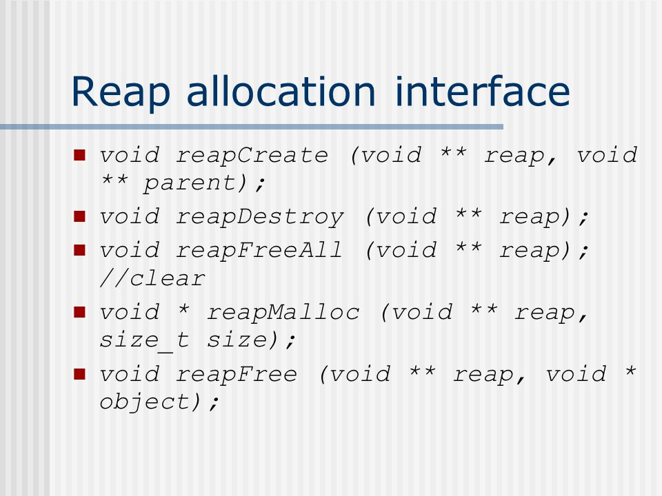 Reap allocation interface void reapCreate (void ** reap, void ** parent); void reapDestroy (void ** reap); void reapFreeAll (void ** reap); //clear void * reapMalloc (void ** reap, size_t size); void reapFree (void ** reap, void * object);