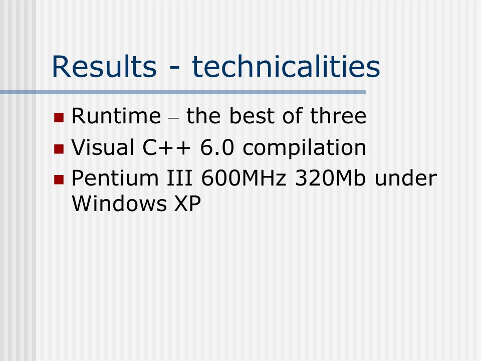 Results - technicalities Runtime – the best of three Visual C++ 6.0 compilation Pentium III 600MHz 320Mb under Windows XP