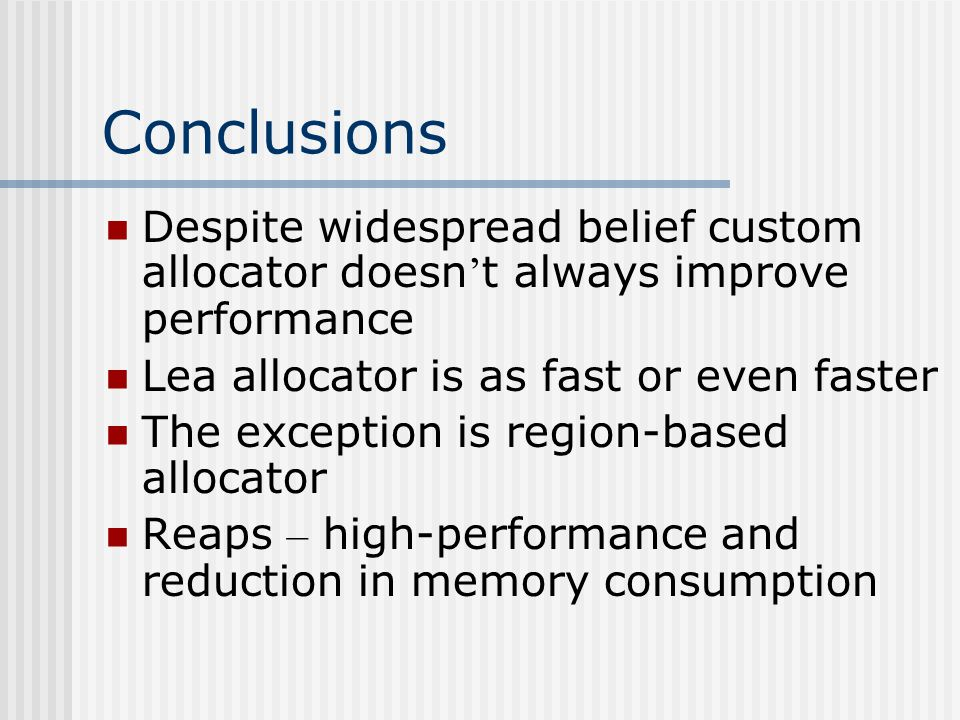 Conclusions Despite widespread belief custom allocator doesn ' t always improve performance Lea allocator is as fast or even faster The exception is region-based allocator Reaps – high-performance and reduction in memory consumption