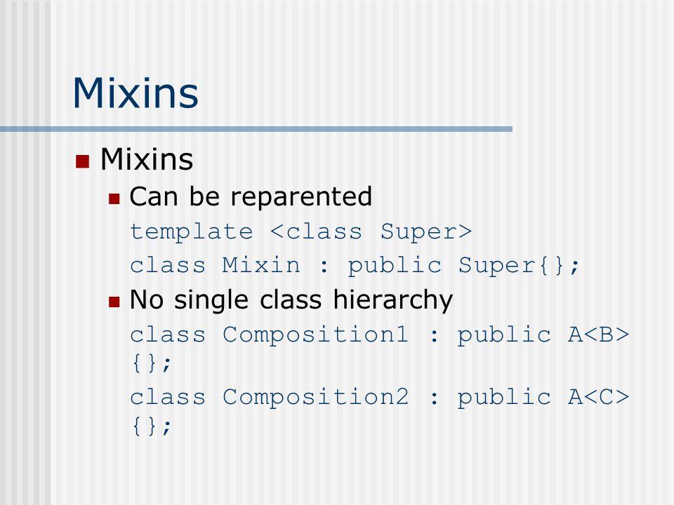Mixins Can be reparented template class Mixin : public Super{}; No single class hierarchy class Composition1 : public A {}; class Composition2 : public A {};