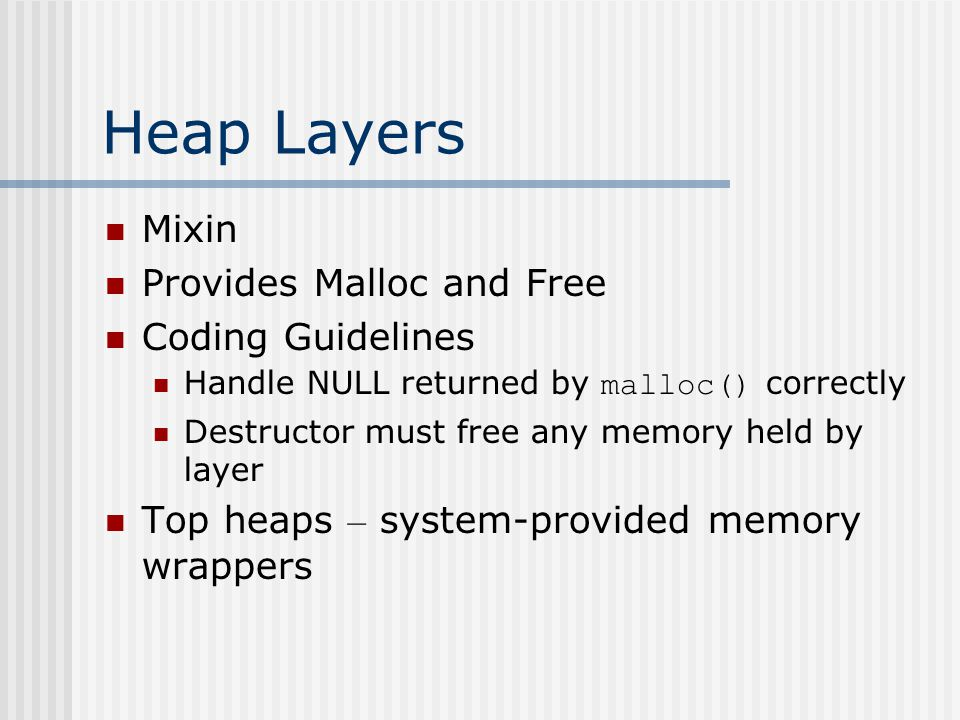 Heap Layers Mixin Provides Malloc and Free Coding Guidelines Handle NULL returned by malloc() correctly Destructor must free any memory held by layer Top heaps – system-provided memory wrappers