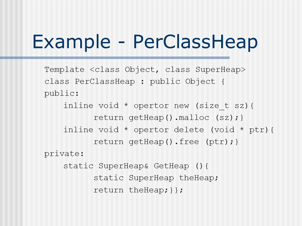 Example - PerClassHeap Template class PerClassHeap : public Object { public: inline void * opertor new (size_t sz){ return getHeap().malloc (sz);} inline void * opertor delete (void * ptr){ return getHeap().free (ptr);} private: static SuperHeap& GetHeap (){ static SuperHeap theHeap; return theHeap;}};