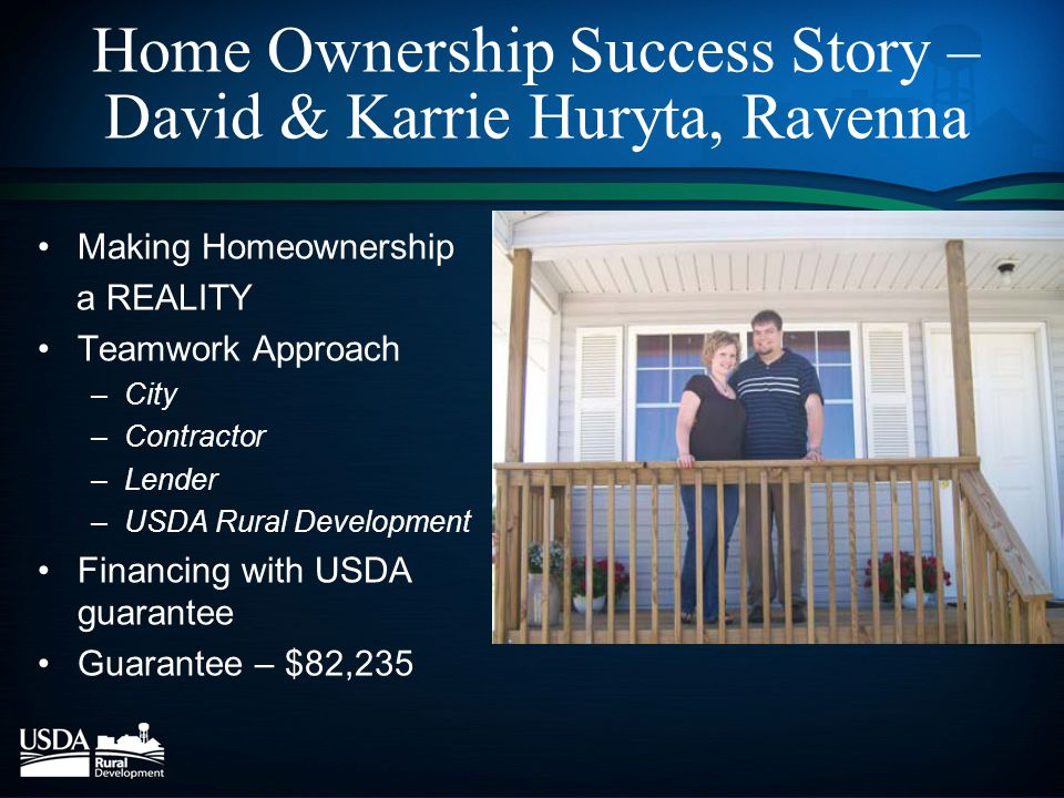 Home Ownership Success Story – David & Karrie Huryta, Ravenna Making Homeownership a REALITY Teamwork Approach –City –Contractor –Lender –USDA Rural Development Financing with USDA guarantee Guarantee – $82,235