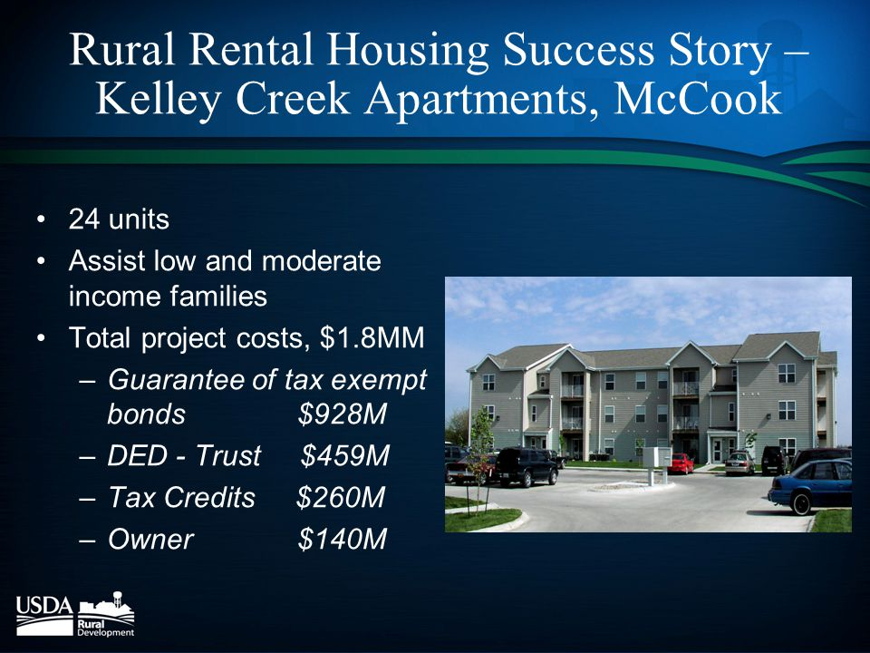 Rural Rental Housing Success Story – Kelley Creek Apartments, McCook 24 units Assist low and moderate income families Total project costs, $1.8MM –Guarantee of tax exempt bonds$928M –DED - Trust $459M –Tax Credits $260M –Owner$140M