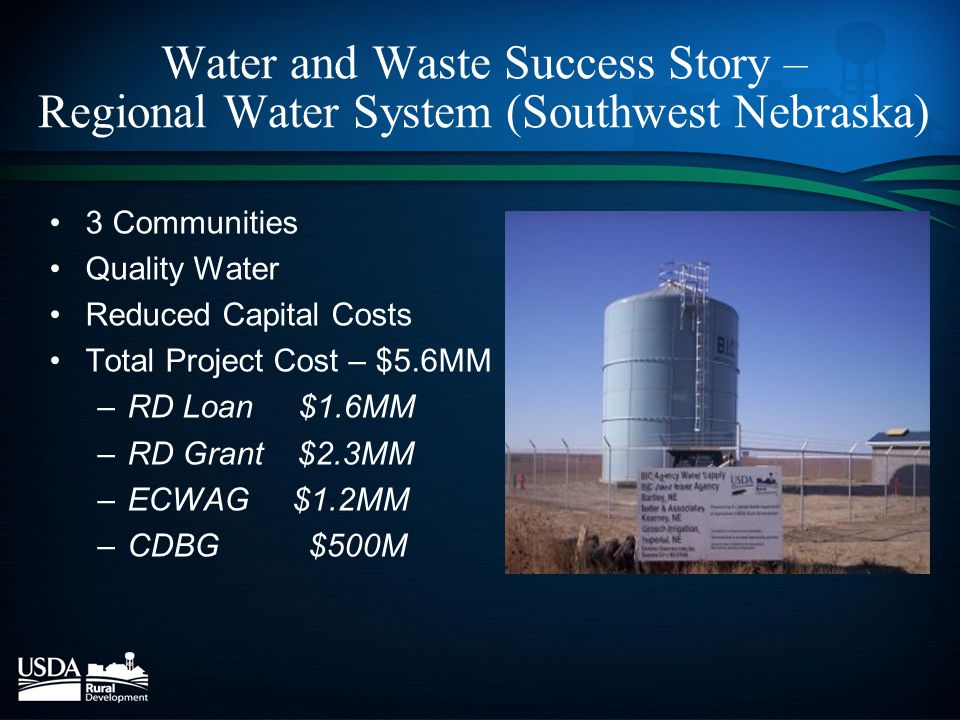 Water and Waste Success Story – Regional Water System (Southwest Nebraska) 3 Communities Quality Water Reduced Capital Costs Total Project Cost – $5.6MM –RD Loan $1.6MM –RD Grant $2.3MM –ECWAG $1.2MM –CDBG $500M