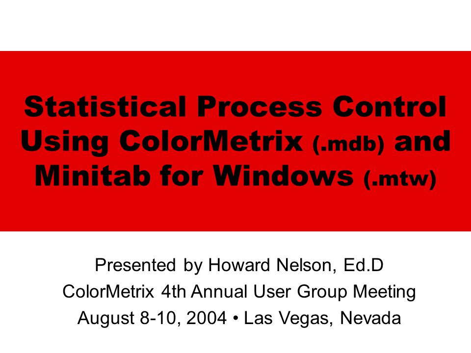 Statistical Process Control Using ColorMetrix (.mdb) and Minitab for Windows (.mtw) Presented by Howard Nelson, Ed.D ColorMetrix 4th Annual User Group Meeting August 8-10, 2004 Las Vegas, Nevada