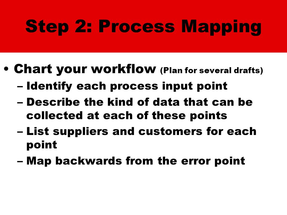 Step 2: Process Mapping Chart your workflow (Plan for several drafts) –Identify each process input point –Describe the kind of data that can be collec