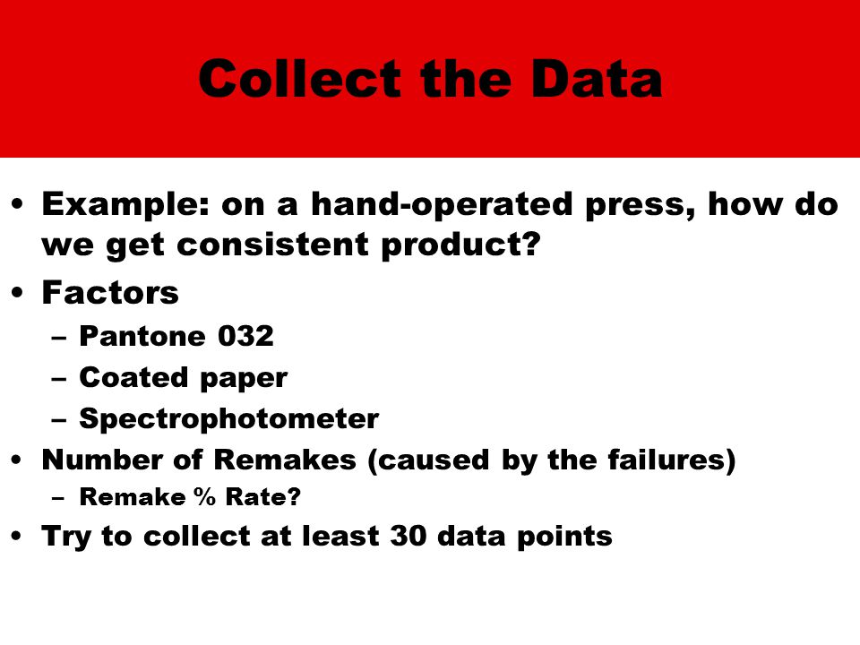 Collect the Data Example: on a hand-operated press, how do we get consistent product? Factors –Pantone 032 –Coated paper –Spectrophotometer Number of