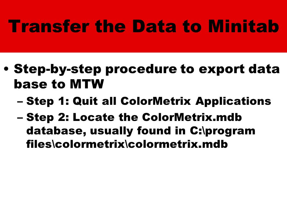 Transfer the Data to Minitab Step-by-step procedure to export data base to MTW –Step 1: Quit all ColorMetrix Applications –Step 2: Locate the ColorMetrix.mdb database, usually found in C:\program files\colormetrix\colormetrix.mdb