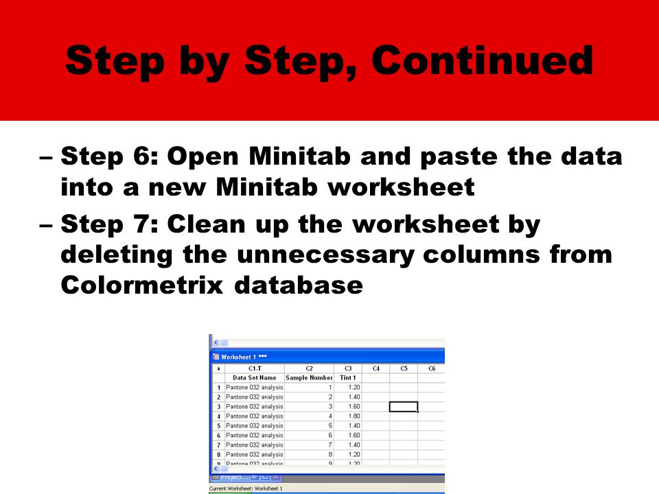 Step by Step, Continued –Step 6: Open Minitab and paste the data into a new Minitab worksheet –Step 7: Clean up the worksheet by deleting the unnecessary columns from Colormetrix database