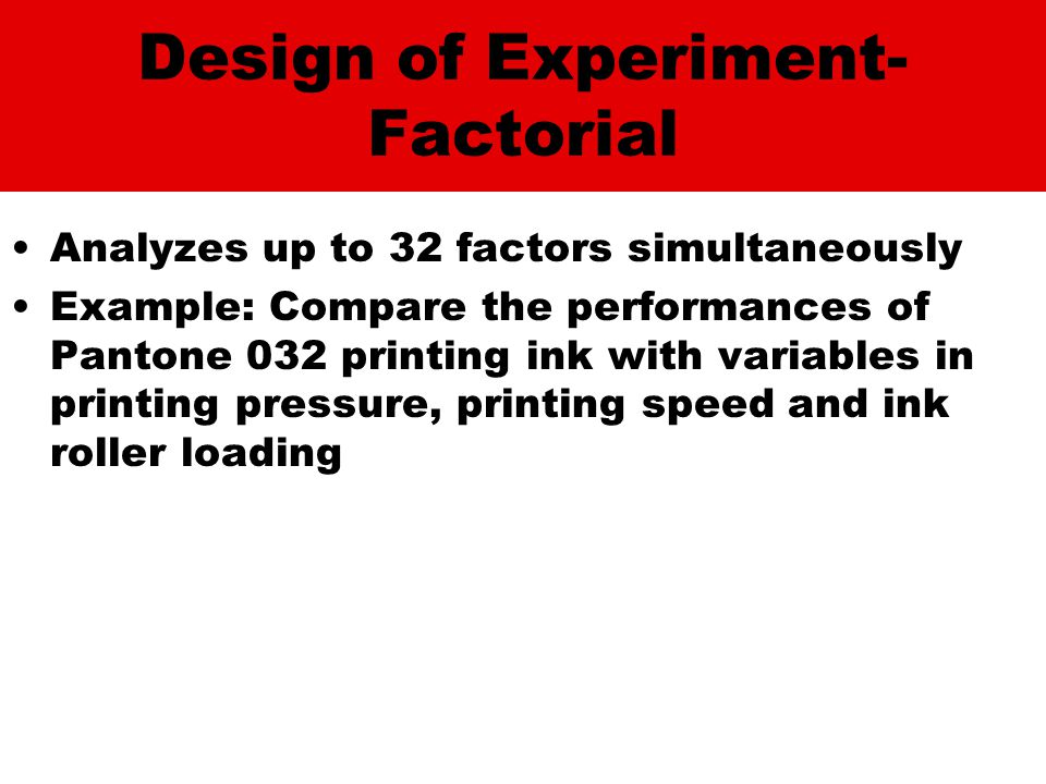 Design of Experiment- Factorial Analyzes up to 32 factors simultaneously Example: Compare the performances of Pantone 032 printing ink with variables in printing pressure, printing speed and ink roller loading
