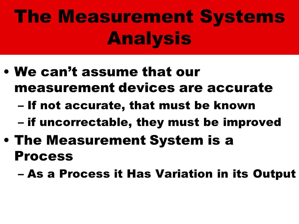 The Measurement Systems Analysis We can't assume that our measurement devices are accurate –If not accurate, that must be known –if uncorrectable, they must be improved The Measurement System is a Process –As a Process it Has Variation in its Output