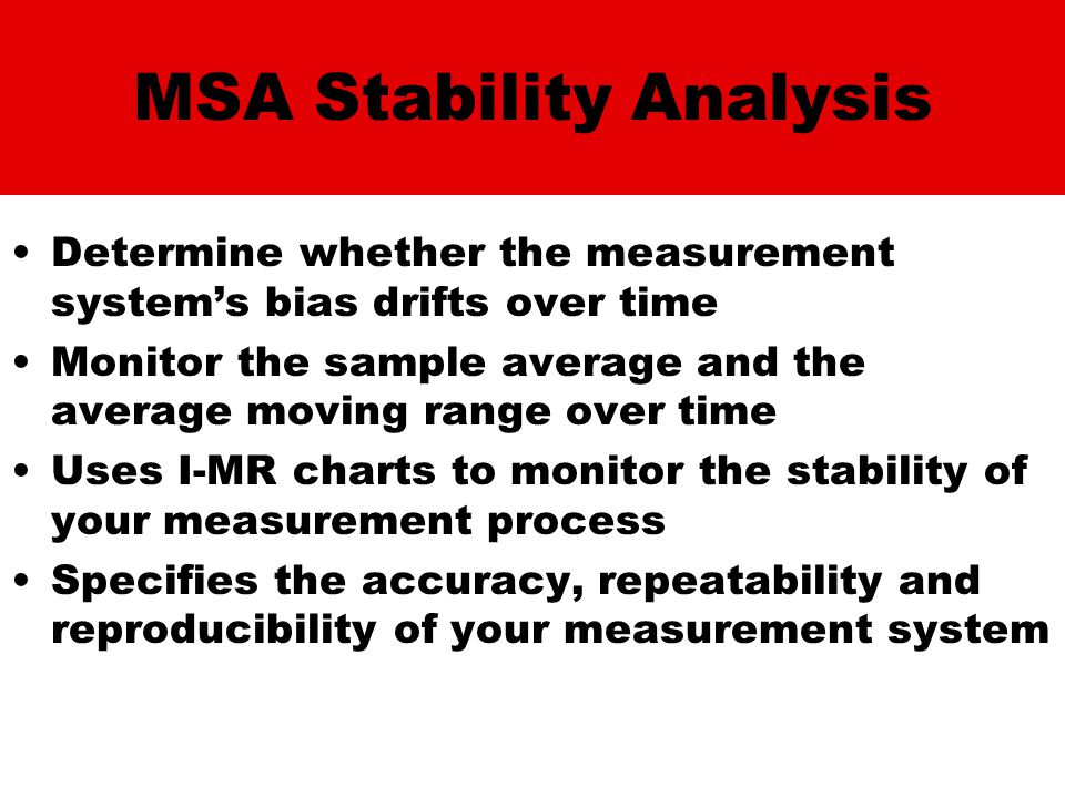 MSA Stability Analysis Determine whether the measurement system's bias drifts over time Monitor the sample average and the average moving range over time Uses I-MR charts to monitor the stability of your measurement process Specifies the accuracy, repeatability and reproducibility of your measurement system