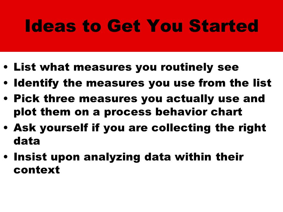 Ideas to Get You Started List what measures you routinely see Identify the measures you use from the list Pick three measures you actually use and plot them on a process behavior chart Ask yourself if you are collecting the right data Insist upon analyzing data within their context